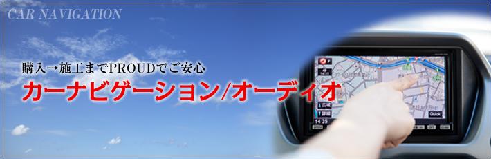 購入→施工までPROUDでご安心 カーナビゲーション/オーディオ